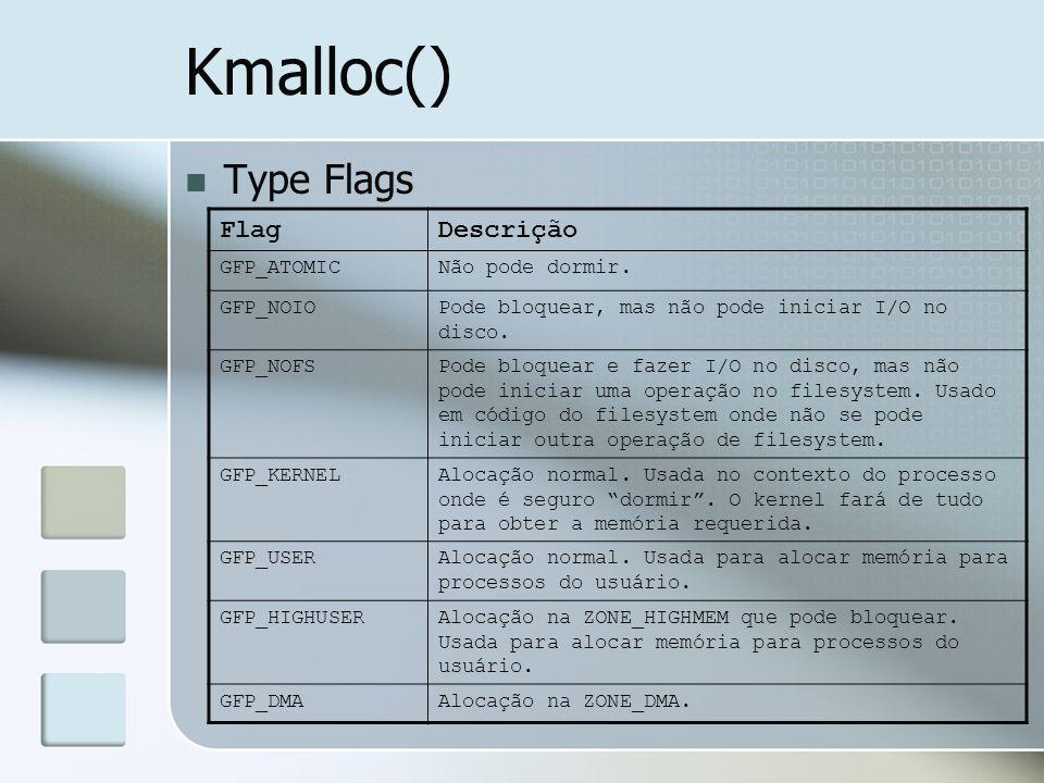 Kmalloc() Type Flags FlagDescrição GFP_ATOMICNão pode dormir. GFP_NOIOPode bloquear, mas não pode iniciar I/O no disco. GFP_NOFSPode bloquear e fazer
