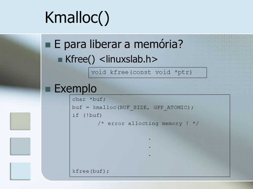 Kmalloc() E para liberar a memória? Kfree() Exemplo void kfree(const void *ptr) char *buf; buf = kmalloc(BUF_SIZE, GFP_ATOMIC); if (!buf) /* error all
