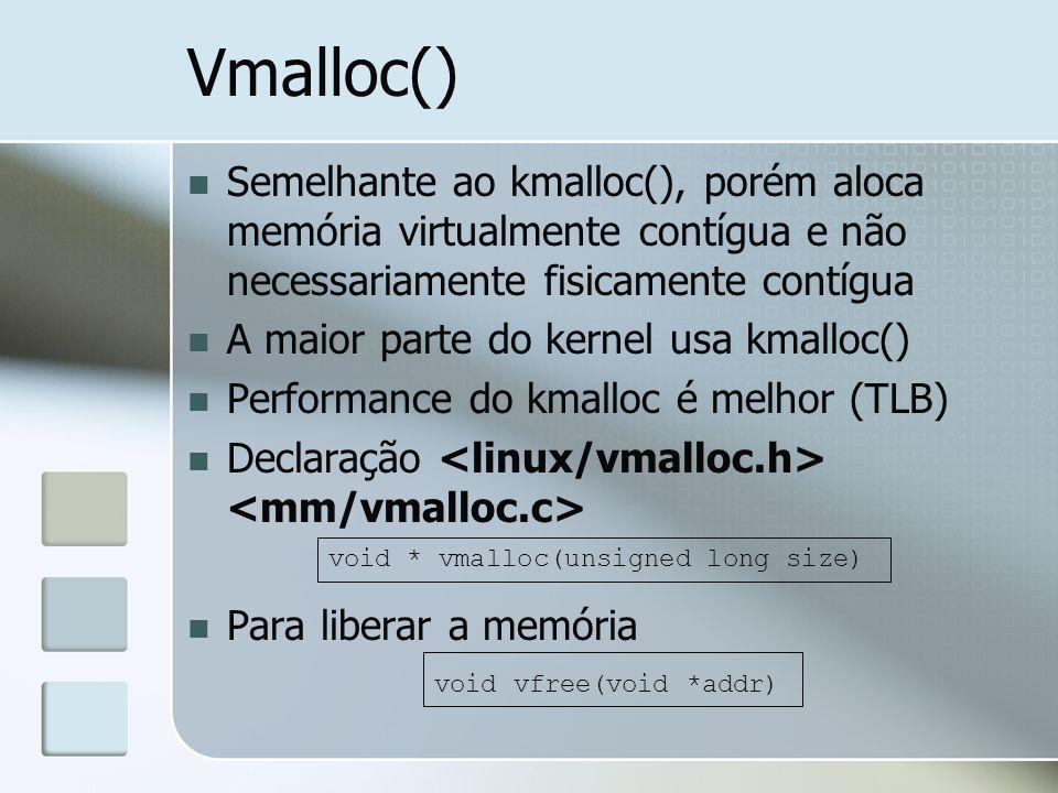 Vmalloc() Semelhante ao kmalloc(), porém aloca memória virtualmente contígua e não necessariamente fisicamente contígua A maior parte do kernel usa km
