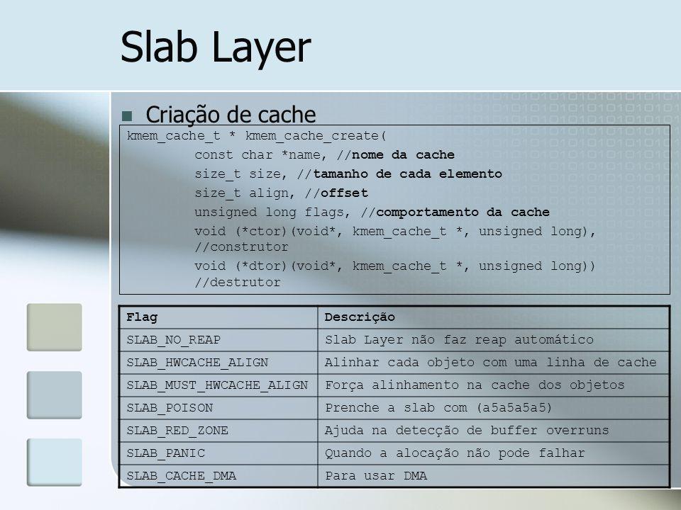 Slab Layer Criação de cache kmem_cache_t * kmem_cache_create( const char *name, //nome da cache size_t size, //tamanho de cada elemento size_t align,