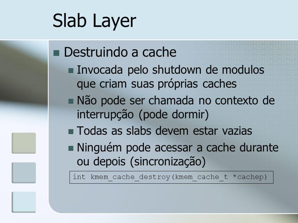 Slab Layer Destruindo a cache Invocada pelo shutdown de modulos que criam suas próprias caches Não pode ser chamada no contexto de interrupção (pode d