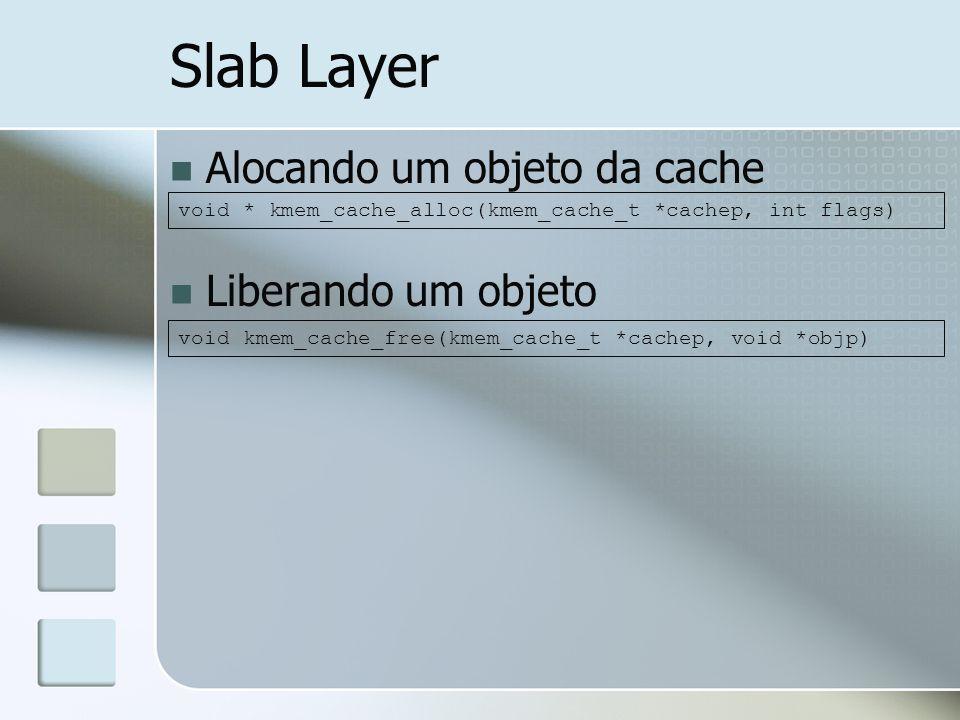 Slab Layer Alocando um objeto da cache Liberando um objeto void * kmem_cache_alloc(kmem_cache_t *cachep, int flags) void kmem_cache_free(kmem_cache_t