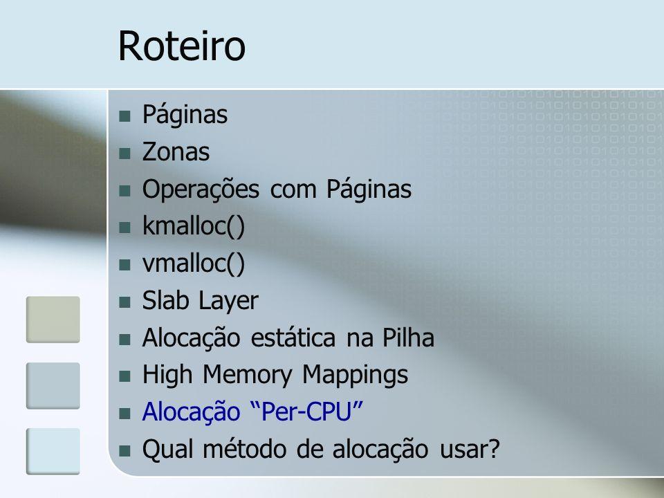 Roteiro Páginas Zonas Operações com Páginas kmalloc() vmalloc() Slab Layer Alocação estática na Pilha High Memory Mappings Alocação Per-CPU Qual métod