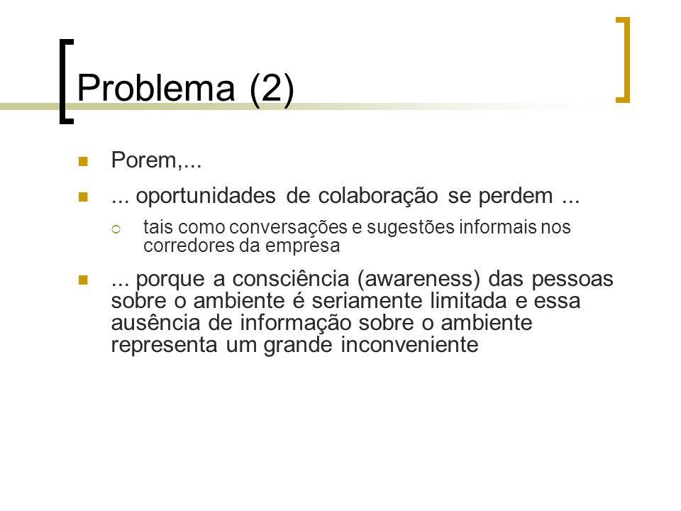 Problema (2) Porem,...... oportunidades de colaboração se perdem... tais como conversações e sugestões informais nos corredores da empresa... porque a