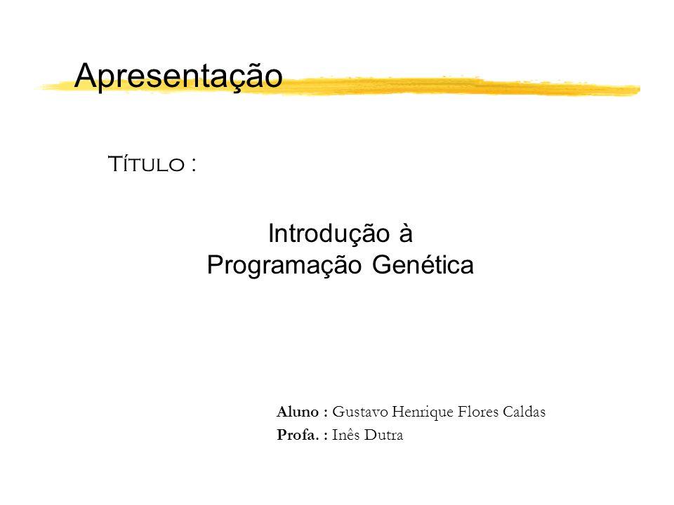 Apresentação Título : Introdução à Programação Genética Aluno : Gustavo Henrique Flores Caldas Profa. : Inês Dutra