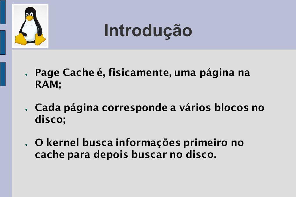 Introdução Page Cache é, fisicamente, uma página na RAM; Cada página corresponde a vários blocos no disco; O kernel busca informações primeiro no cach