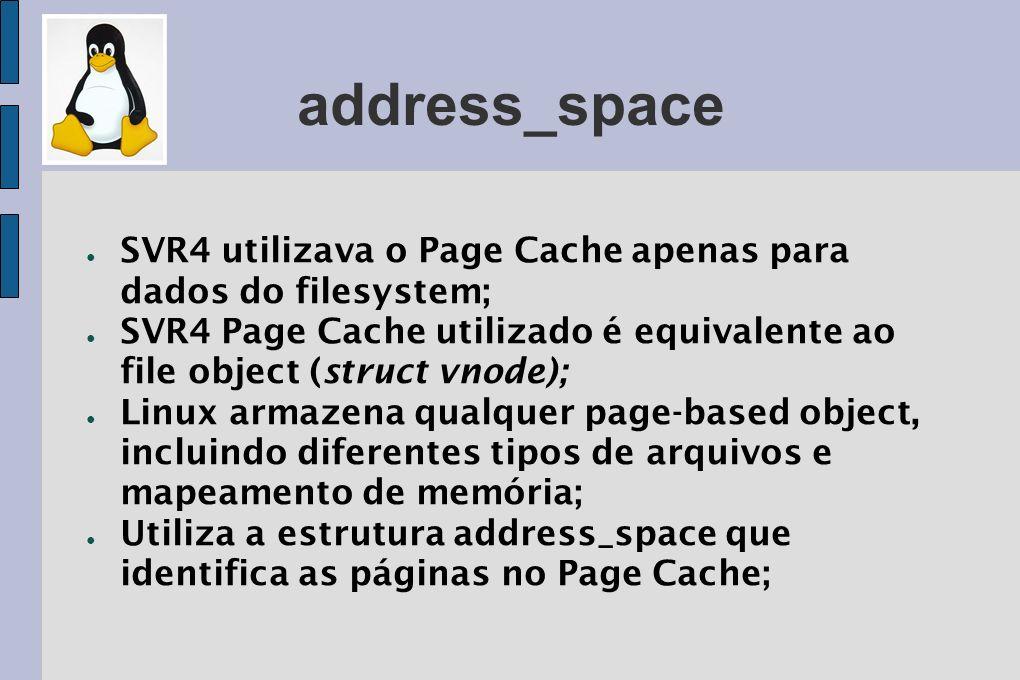 address_space SVR4 utilizava o Page Cache apenas para dados do filesystem; SVR4 Page Cache utilizado é equivalente ao file object (struct vnode); Linu