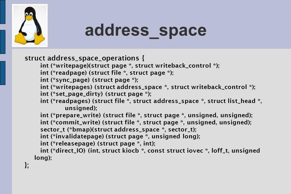 read_page() Um dos métodos mais importantes; Page = find_get_page(mapping, index); // Busca a página no page cache Se a página não estiver no cache: struct page *cached_page; int error; cached_page = page_cache_alloc_cold(mapping); if (!cached_page) /* error allocating memory */ error = add_to_page_cache_lru(cached_page, mapping, index, GFP_KERNEL); if (error) /* error adding page to page cache */ error = mapping->a_ops->readpage(file, page);