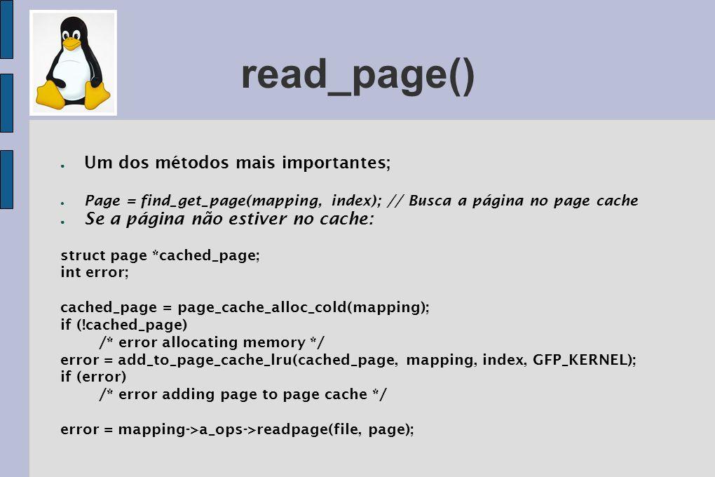 write_page() Um dos métodos mais importantes; Quando uma página é modificada sempre é chamada a função SetPageDirty(page); Para escrever, faz-se uma busca no cache pela página; Se não estiver, uma página é alocada e adicionada; prepare_write() é invocada para setar a requisição de escrita; Os dados são copiados da área do usuário para o Kernel buffer; Os dados são copiados para o disco com a função commit_write() ;