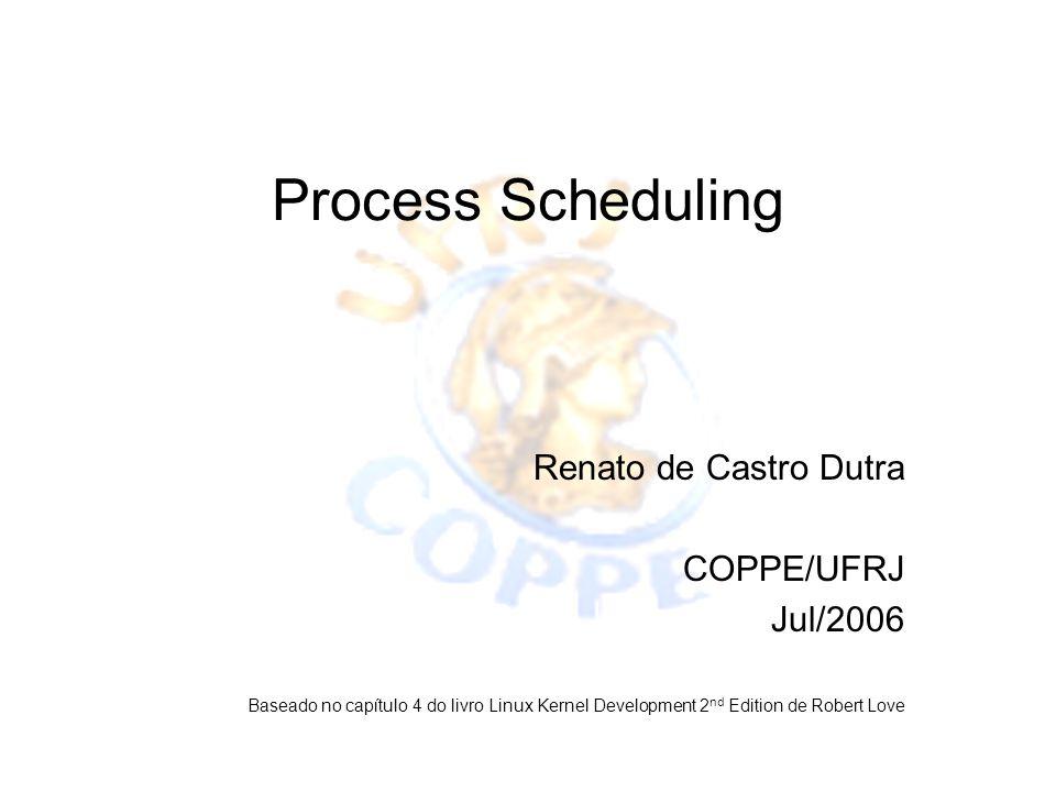 Process Scheduling Renato de Castro Dutra COPPE/UFRJ Jul/2006 Baseado no capítulo 4 do livro Linux Kernel Development 2 nd Edition de Robert Love
