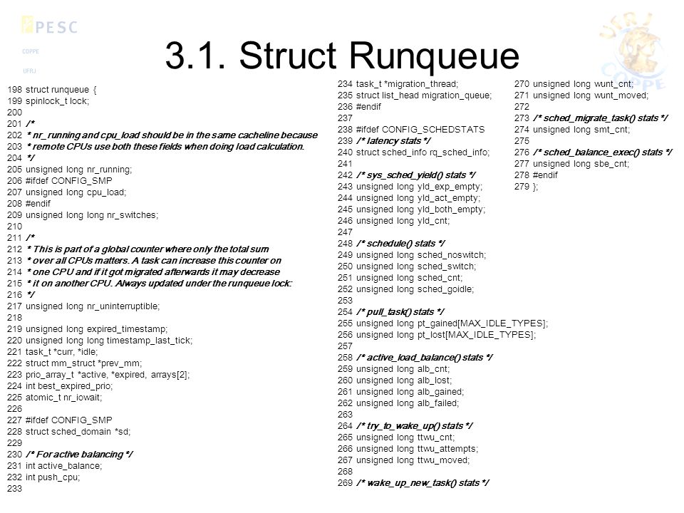 3.1. Struct Runqueue 198 struct runqueue { 199 spinlock_t lock; 200 201 /* 202 * nr_running and cpu_load should be in the same cacheline because 203 *