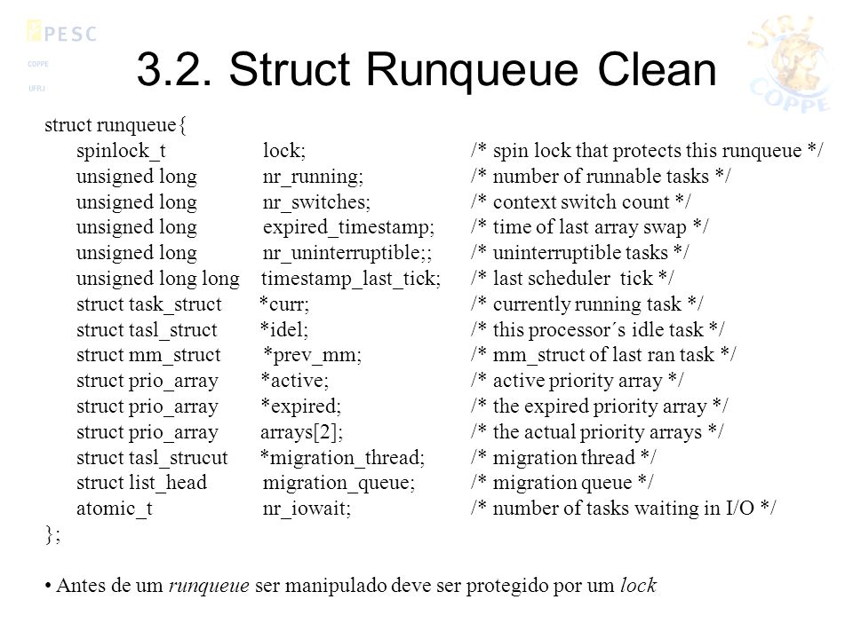 3.2. Struct Runqueue Clean struct runqueue{ spinlock_t lock;/* spin lock that protects this runqueue */ unsigned long nr_running;/* number of runnable