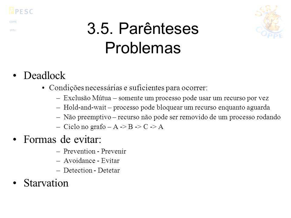 3.5. Parênteses Problemas Deadlock Condições necessárias e suficientes para ocorrer: –Exclusão Mútua – somente um processo pode usar um recurso por ve