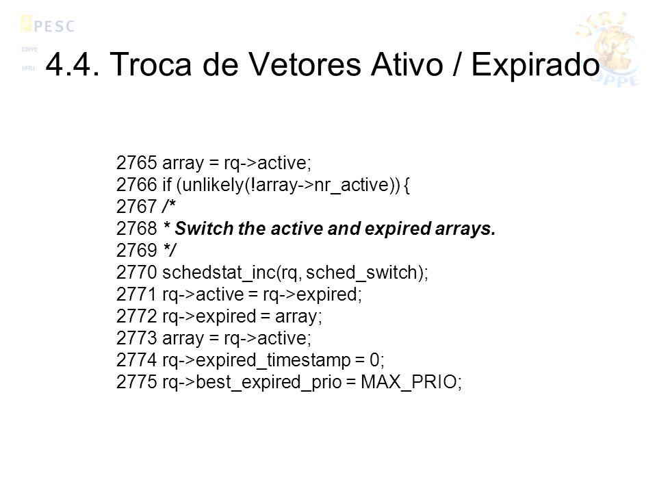 4.4. Troca de Vetores Ativo / Expirado 2765 array = rq->active; 2766 if (unlikely(!array->nr_active)) { 2767 /* 2768 * Switch the active and expired a