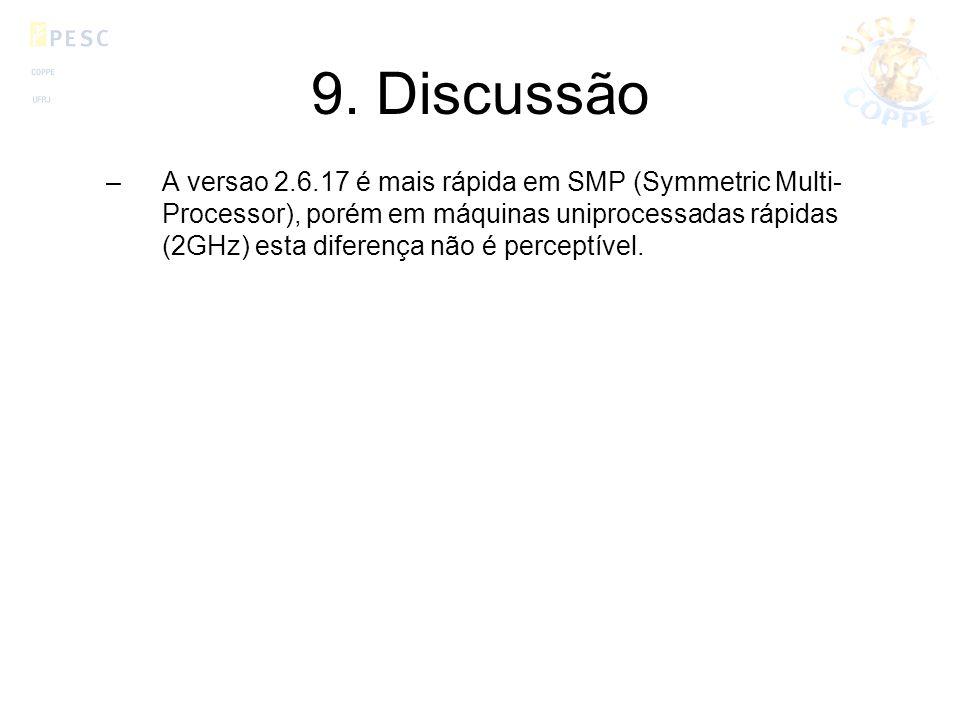 9. Discussão –A versao 2.6.17 é mais rápida em SMP (Symmetric Multi- Processor), porém em máquinas uniprocessadas rápidas (2GHz) esta diferença não é