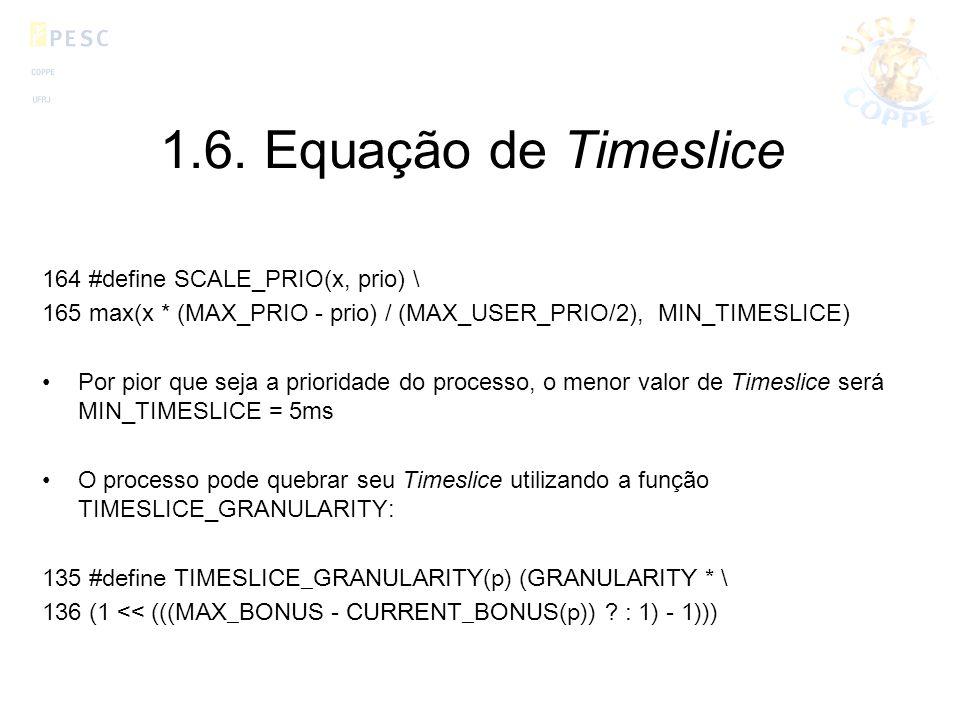 1.6. Equação de Timeslice 164 #define SCALE_PRIO(x, prio) \ 165 max(x * (MAX_PRIO - prio) / (MAX_USER_PRIO/2), MIN_TIMESLICE) Por pior que seja a prio