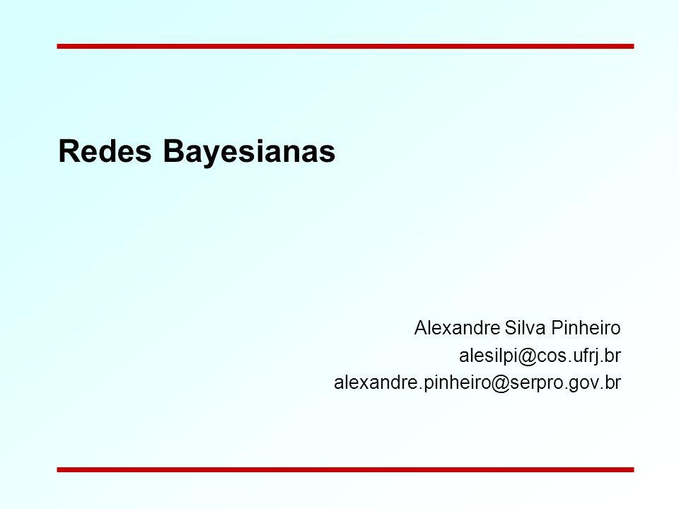 Redes Bayesianas Alexandre Silva Pinheiro alesilpi@cos.ufrj.br alexandre.pinheiro@serpro.gov.br