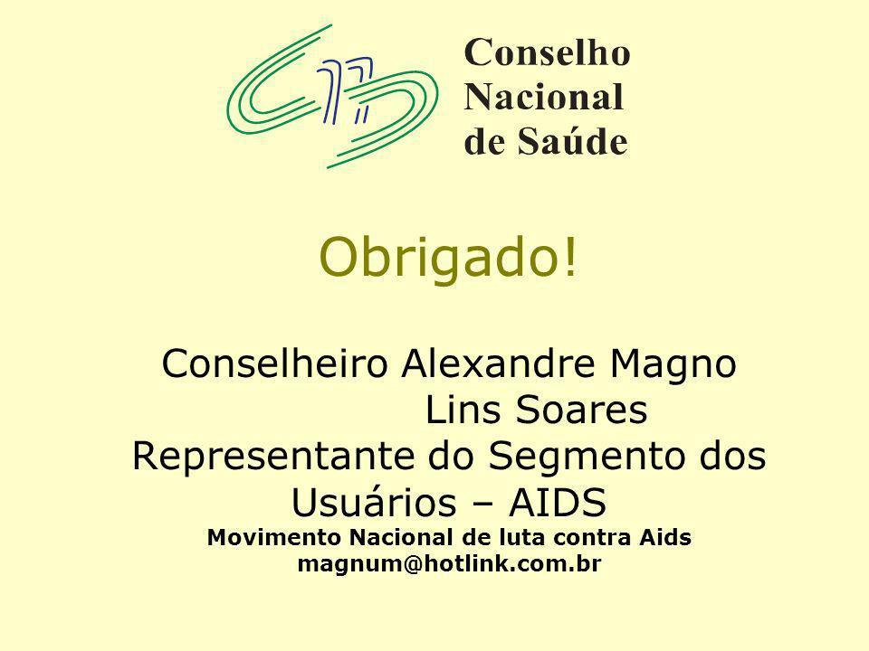 Obrigado! Conselheiro Alexandre Magno Lins Soares Representante do Segmento dos Usuários – AIDS Movimento Nacional de luta contra Aids magnum@hotlink.