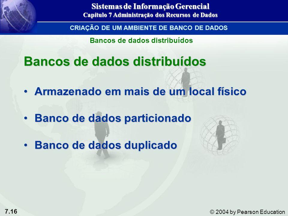 7.16 © 2004 by Pearson Education Bancos de dados distribuídos Armazenado em mais de um local físicoArmazenado em mais de um local físico Banco de dados particionadoBanco de dados particionado Banco de dados duplicadoBanco de dados duplicado Sistemas de Informação Gerencial Capítulo 7 Administração dos Recursos de Dados CRIAÇÃO DE UM AMBIENTE DE BANCO DE DADOS Bancos de dados distribuídos