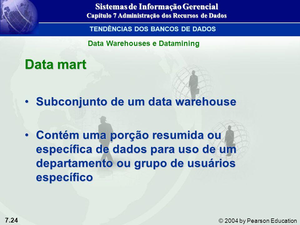 7.24 © 2004 by Pearson Education Data mart Subconjunto de um data warehouseSubconjunto de um data warehouse Contém uma porção resumida ou específica de dados para uso de um departamento ou grupo de usuários específicoContém uma porção resumida ou específica de dados para uso de um departamento ou grupo de usuários específico Sistemas de Informação Gerencial Capítulo 7 Administração dos Recursos de Dados TENDÊNCIAS DOS BANCOS DE DADOS Data Warehouses e Datamining