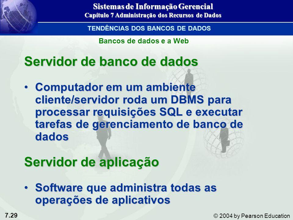 7.29 © 2004 by Pearson Education Servidor de banco de dados Computador em um ambiente cliente/servidor roda um DBMS para processar requisições SQL e executar tarefas de gerenciamento de banco de dadosComputador em um ambiente cliente/servidor roda um DBMS para processar requisições SQL e executar tarefas de gerenciamento de banco de dados Servidor de aplicação Software que administra todas as operações de aplicativosSoftware que administra todas as operações de aplicativos Sistemas de Informação Gerencial Capítulo 7 Administração dos Recursos de Dados TENDÊNCIAS DOS BANCOS DE DADOS Bancos de dados e a Web