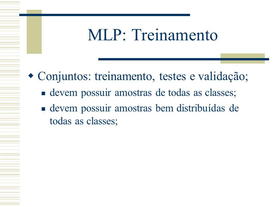 MLP: Treinamento Conjuntos: treinamento, testes e validação; devem possuir amostras de todas as classes; devem possuir amostras bem distribuídas de to