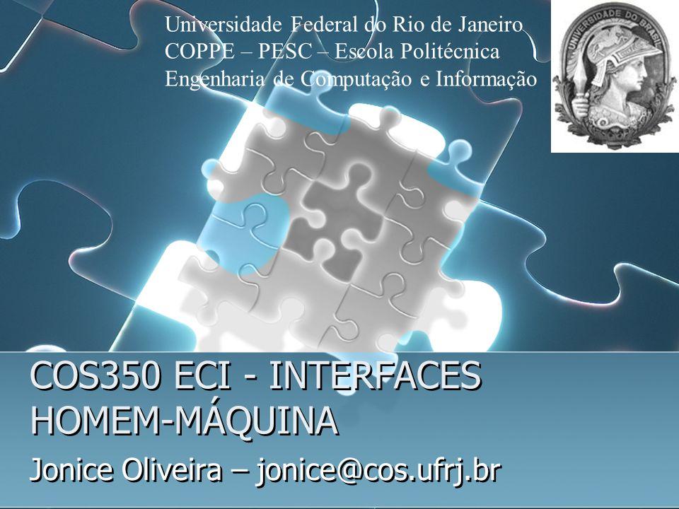 COS350 ECI - INTERFACES HOMEM-MÁQUINA Jonice Oliveira – jonice@cos.ufrj.br Universidade Federal do Rio de Janeiro COPPE – PESC – Escola Politécnica En