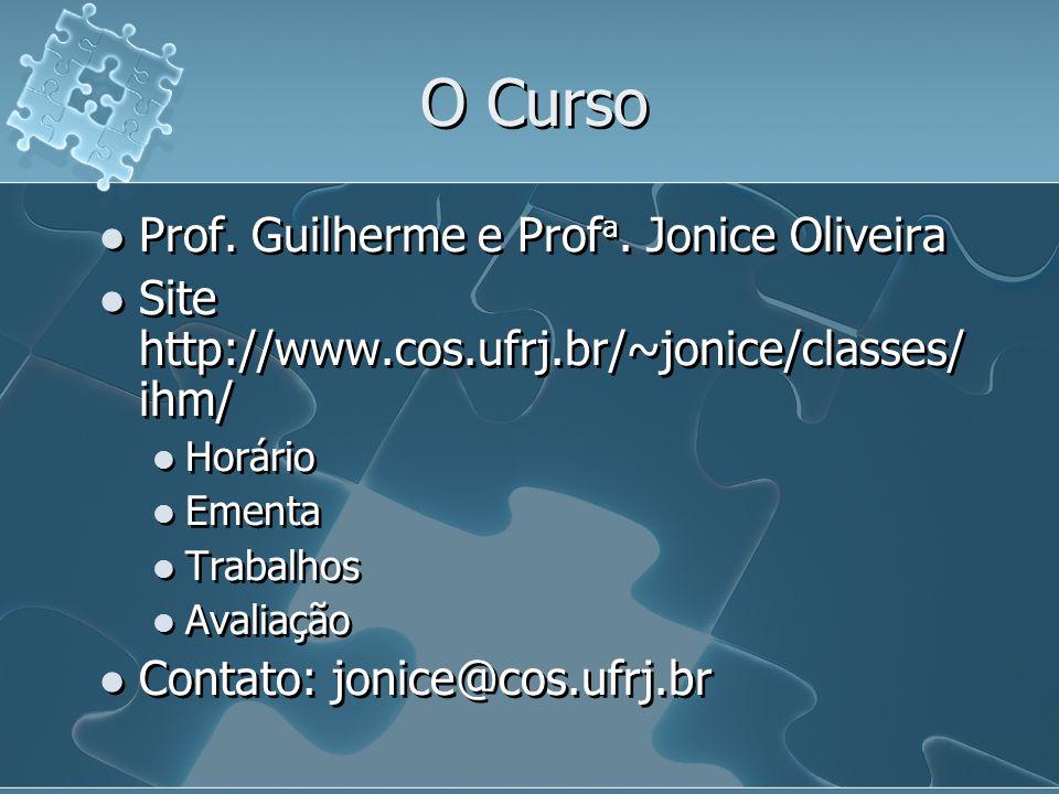 O Curso Prof. Guilherme e Prof a. Jonice Oliveira Site http://www.cos.ufrj.br/~jonice/classes/ ihm/ Horário Ementa Trabalhos Avaliação Contato: jonice