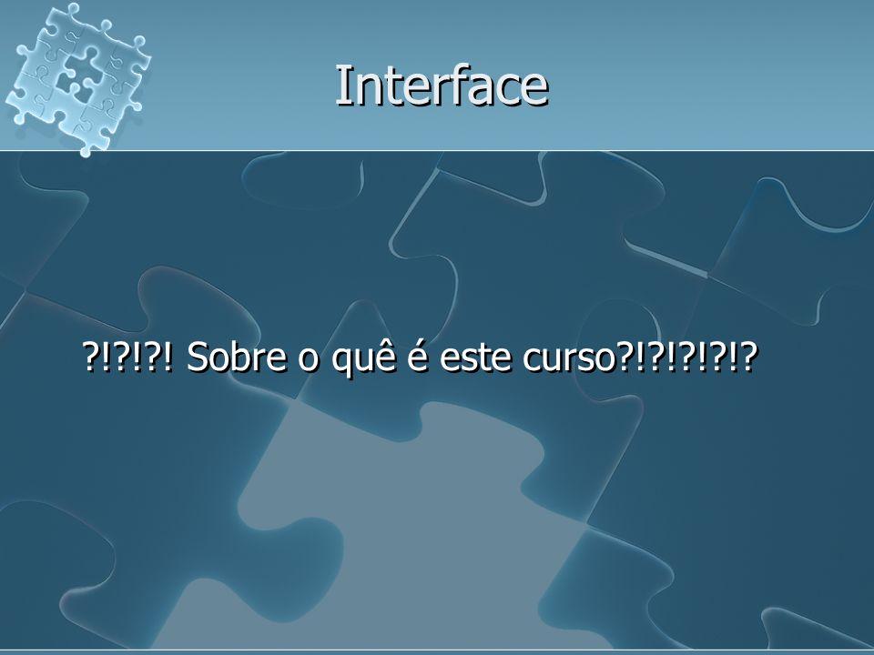 Interface ?!?!?! Sobre o quê é este curso?!?!?!?!?