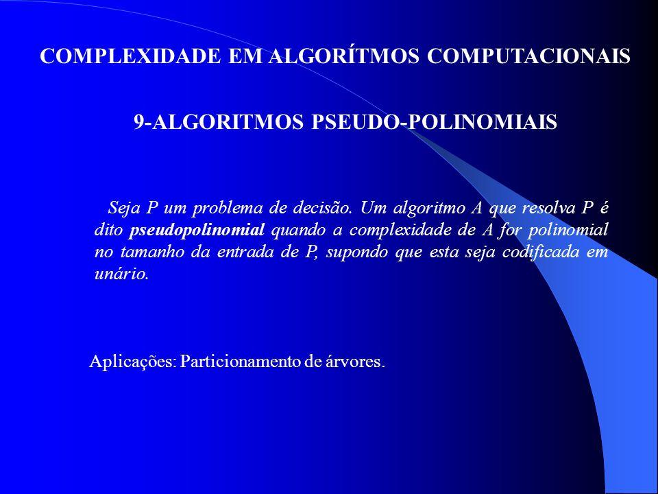 COMPLEXIDADE EM ALGORÍTMOS COMPUTACIONAIS 9-ALGORITMOS PSEUDO-POLINOMIAIS Seja P um problema de decisão. Um algoritmo A que resolva P é dito pseudopol