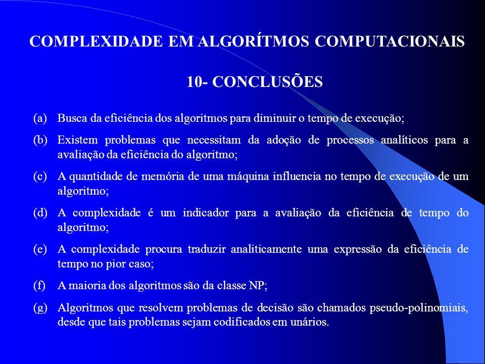 COMPLEXIDADE EM ALGORÍTMOS COMPUTACIONAIS 10- CONCLUSÕES (a)Busca da eficiência dos algoritmos para diminuir o tempo de execução; (b)Existem problemas