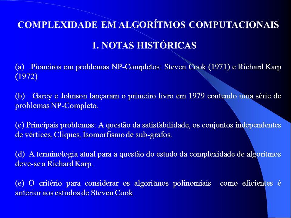 COMPLEXIDADE EM ALGORÍTMOS COMPUTACIONAIS 1. NOTAS HISTÓRICAS (a) Pioneiros em problemas NP-Completos: Steven Cook (1971) e Richard Karp (1972) (b) Ga