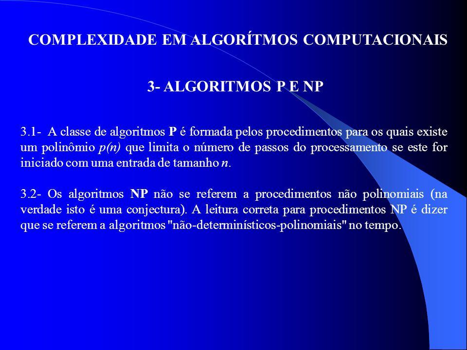 COMPLEXIDADE EM ALGORÍTMOS COMPUTACIONAIS 3- ALGORITMOS P E NP 3.1- A classe de algoritmos P é formada pelos procedimentos para os quais existe um pol
