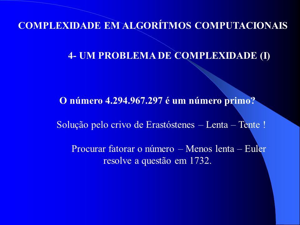 COMPLEXIDADE EM ALGORÍTMOS COMPUTACIONAIS 4- UM PROBLEMA DE COMPLEXIDADE (I) O número 4.294.967.297 é um número primo? Solução pelo crivo de Erastóste