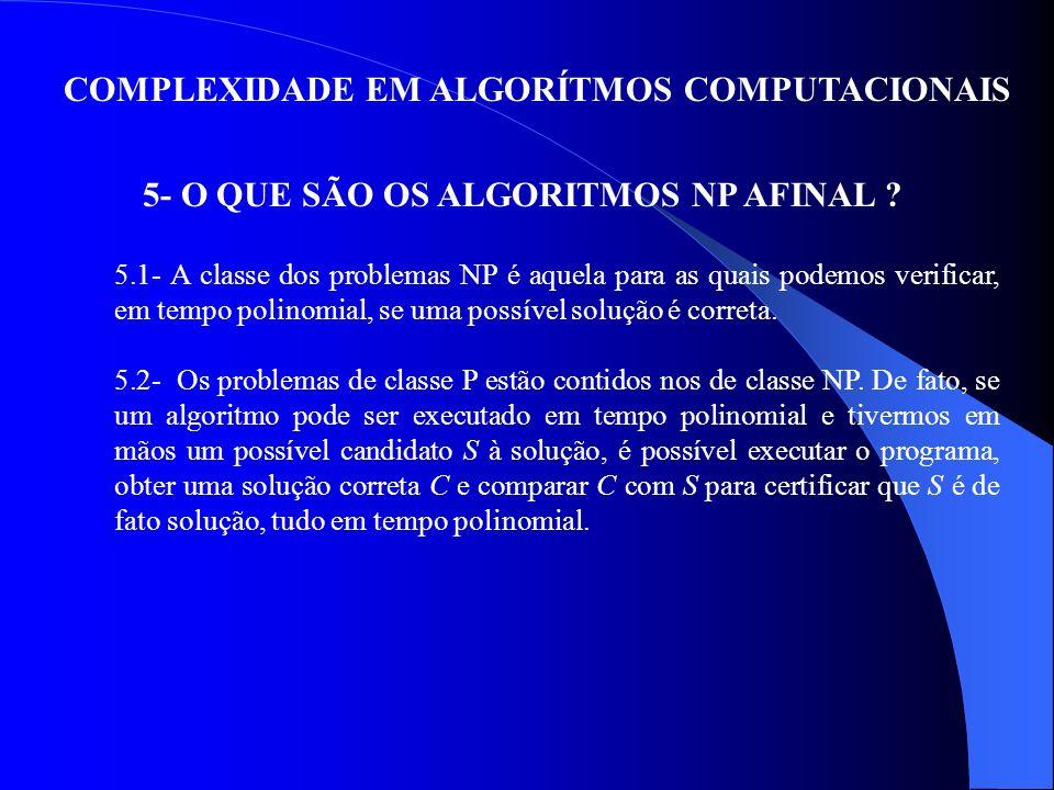 COMPLEXIDADE EM ALGORÍTMOS COMPUTACIONAIS 10- CONCLUSÕES (a)Busca da eficiência dos algoritmos para diminuir o tempo de execução; (b)Existem problemas que necessitam da adoção de processos analíticos para a avaliação da eficiência do algoritmo; (c)A quantidade de memória de uma máquina influencia no tempo de execução de um algoritmo; (d)A complexidade é um indicador para a avaliação da eficiência de tempo do algoritmo; (e)A complexidade procura traduzir analiticamente uma expressão da eficiência de tempo no pior caso; (f)A maioria dos algoritmos são da classe NP; (g)Algoritmos que resolvem problemas de decisão são chamados pseudo-polinomiais, desde que tais problemas sejam codificados em unários.