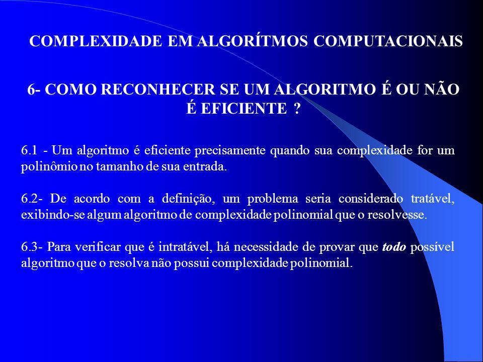 COMPLEXIDADE EM ALGORÍTMOS COMPUTACIONAIS 6- COMO RECONHECER SE UM ALGORITMO É OU NÃO É EFICIENTE ? 6.1 - Um algoritmo é eficiente precisamente quando
