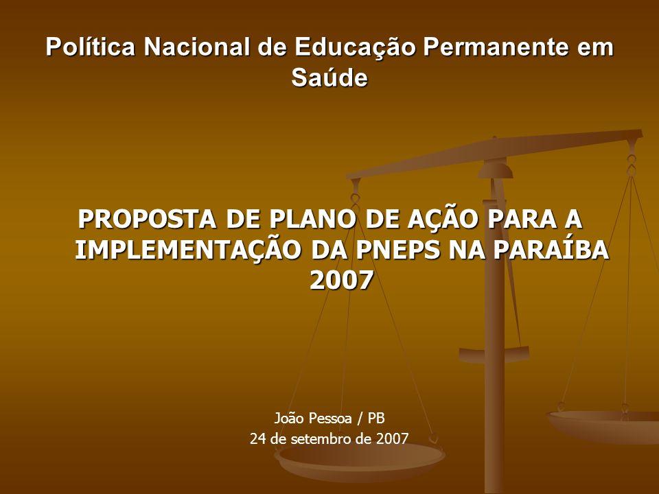 Política Nacional de Educação Permanente em Saúde PROPOSTA DE PLANO DE AÇÃO PARA A IMPLEMENTAÇÃO DA PNEPS NA PARAÍBA 2007 João Pessoa / PB 24 de setem