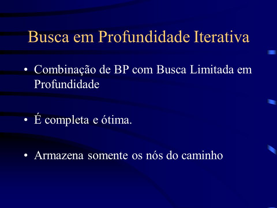 Busca em Profundidade Iterativa Combinação de BP com Busca Limitada em Profundidade É completa e ótima. Armazena somente os nós do caminho