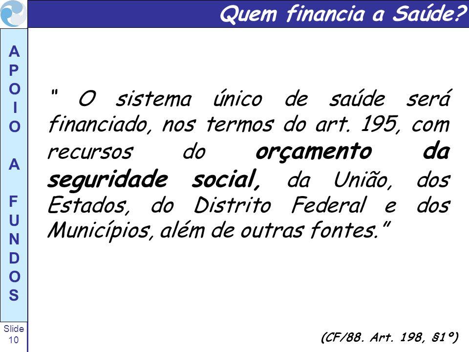 Slide 10 A P O I O A F U N D O S O sistema único de saúde será financiado, nos termos do art. 195, com recursos do orçamento da seguridade social, da