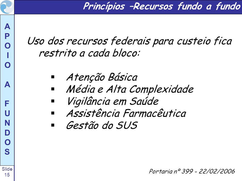 Slide 15 A P O I O A F U N D O S Princípios –Recursos fundo a fundo Portaria nº 399 - 22/02/2006 Uso dos recursos federais para custeio fica restrito