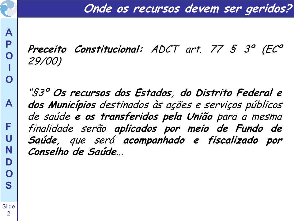 Slide 2 A P O I O A F U N D O S Preceito Constitucional: ADCT art. 77 § 3º (ECº 29/00) §3º Os recursos dos Estados, do Distrito Federal e dos Municípi