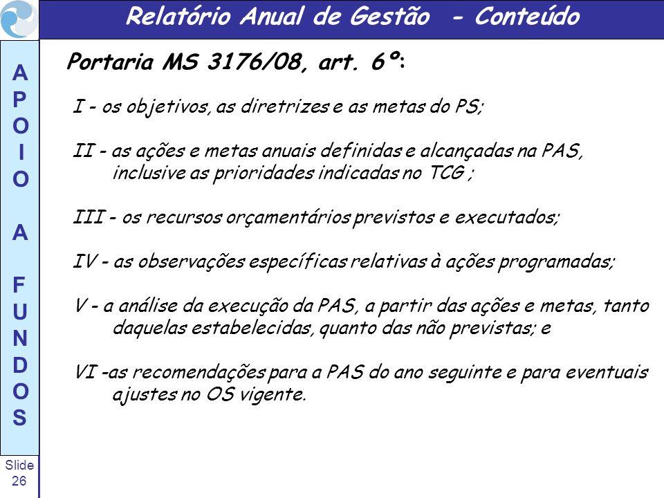 Slide 26 A P O I O A F U N D O S Relatório Anual de Gestão - Conteúdo Portaria MS 3176/08, art. 6º: I - os objetivos, as diretrizes e as metas do PS;