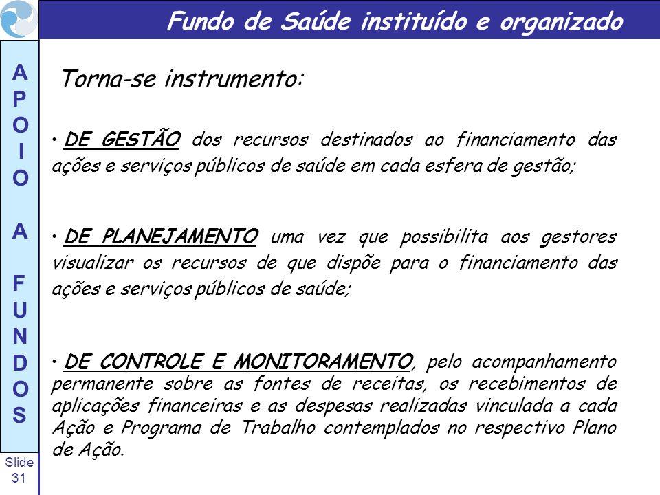 Slide 31 A P O I O A F U N D O S Fundo de Saúde instituído e organizado Torna-se instrumento: DE GESTÃO dos recursos destinados ao financiamento das a