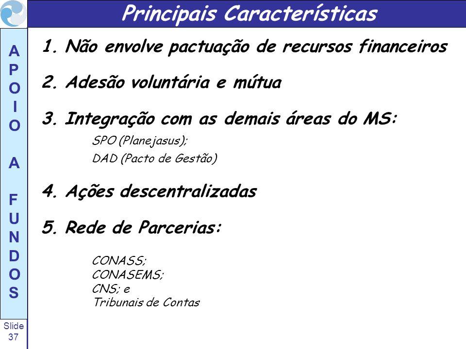 Slide 37 A P O I O A F U N D O S Principais Características 1.Não envolve pactuação de recursos financeiros 2.Adesão voluntária e mútua 3.Integração c
