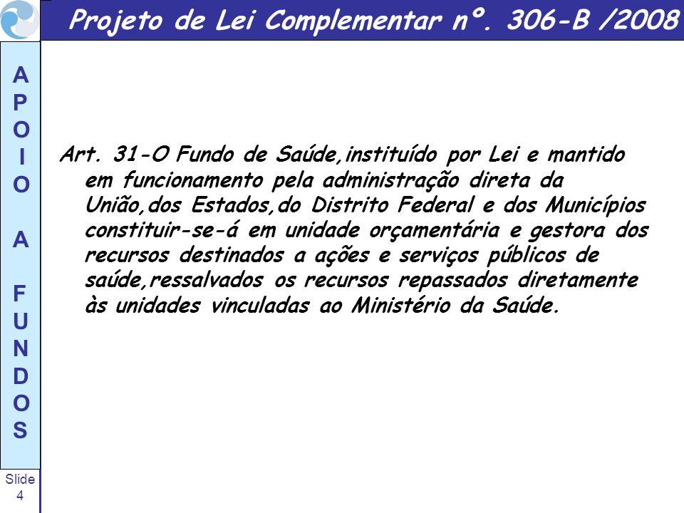 Slide 4 A P O I O A F U N D O S Projeto de Lei Complementar nº. 306-B /2008 Art. 31-O Fundo de Saúde,instituído por Lei e mantido em funcionamento pel