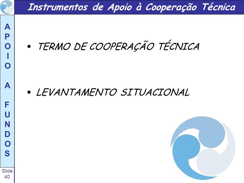Slide 40 A P O I O A F U N D O S TERMO DE COOPERAÇÃO TÉCNICA LEVANTAMENTO SITUACIONAL Instrumentos de Apoio à Cooperação Técnica
