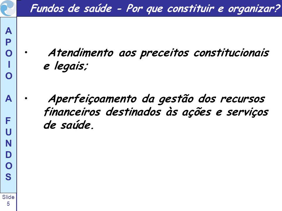 Slide 5 A P O I O A F U N D O S Fundos de saúde - Por que constituir e organizar? Atendimento aos preceitos constitucionais e legais; Aperfeiçoamento