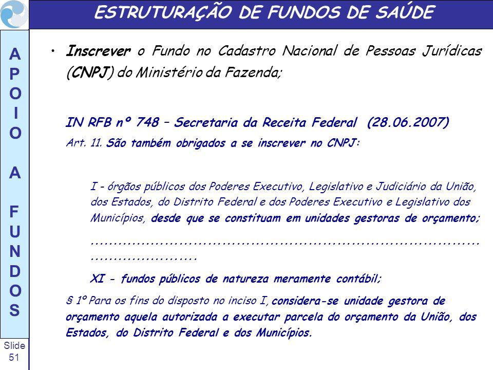 Slide 51 A P O I O A F U N D O S ESTRUTURAÇÃO DE FUNDOS DE SAÚDE Inscrever o Fundo no Cadastro Nacional de Pessoas Jurídicas (CNPJ) do Ministério da F