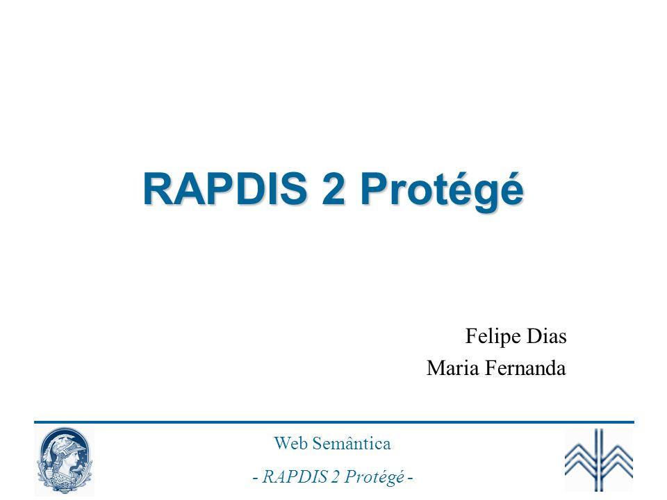 Web Semântica - RAPDIS 2 Protégé - Prática: Mapeamento dos Termos e Regras Termos de Negócio –>> Classes Regra de Negócio de Subtipo –>> Subclasses Regras de Negócio (Fatos) –>> Propriedades Demais Regras de Negócio –>> Trabalhos Futuros