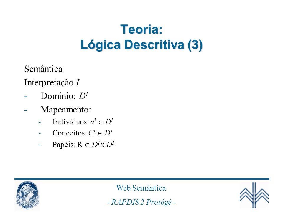 Web Semântica - RAPDIS 2 Protégé - Teoria: Lógica Descritiva (3) Semântica Interpretação I -Domínio: D I -Mapeamento: -Indivíduos: a I D I -Conceitos: